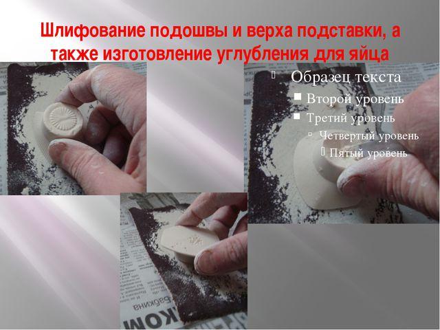 Шлифование подошвы и верха подставки, а также изготовление углубления для яйца