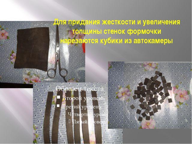 Для придания жесткости и увеличения толщины стенок формочки нарезаются кубики...