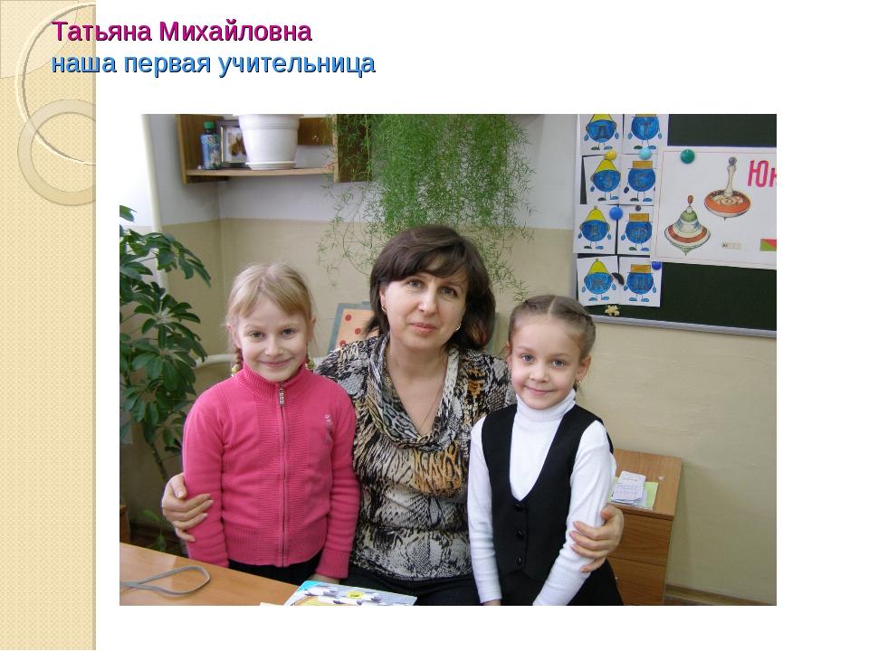 Татьяна Михайловна наша первая учительница