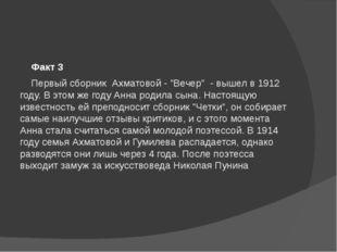 """Факт 3 Первый сборник Ахматовой - """"Вечер"""" - вышел в 1912 году. В этом же г"""