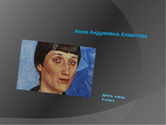 Десна елена 9 класс Анна Андреевна Ахматова