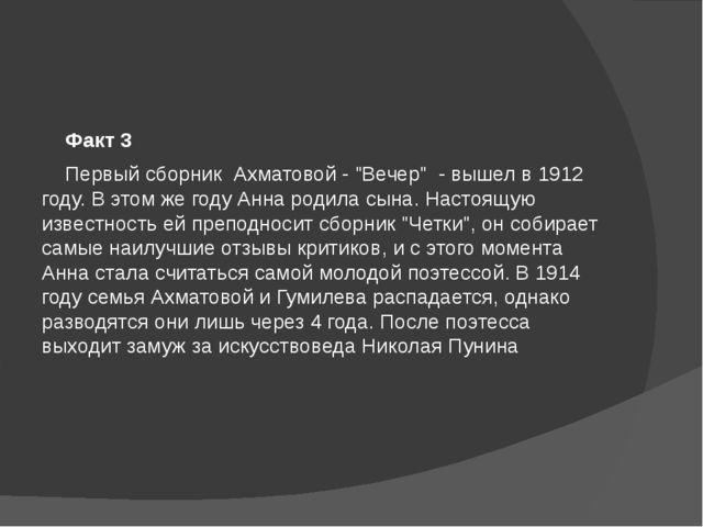 """Факт 3 Первый сборник Ахматовой - """"Вечер"""" - вышел в 1912 году. В этом же г..."""