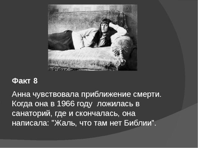 Факт 8 Анна чувствовала приближение смерти. Когда она в 1966 году ложилась...