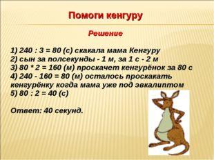 Помоги кенгуру Решение 1) 240 : 3 = 80 (с) скакала мама Кенгуру 2) сын за пол