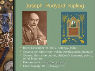 Joseph Rudyard Kipling Born: December 30, 1865, Bombay, India Occupation: sho