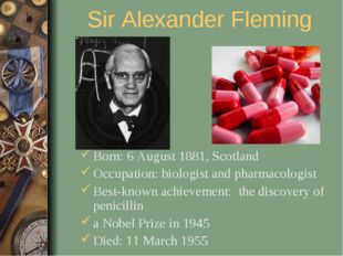 Sir Alexander Fleming Born: 6 August 1881, Scotland Occupation: biologist and