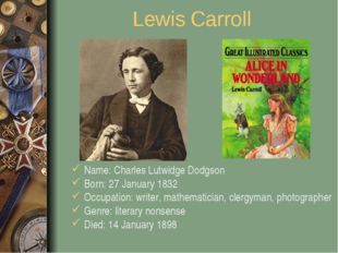 Lewis Carroll Name: Charles Lutwidge Dodgson Born: 27 January 1832 Occupation