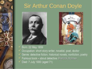 Sir Arthur Conan Doyle Born: 22 May 1859 Occupation: short story writer, nove