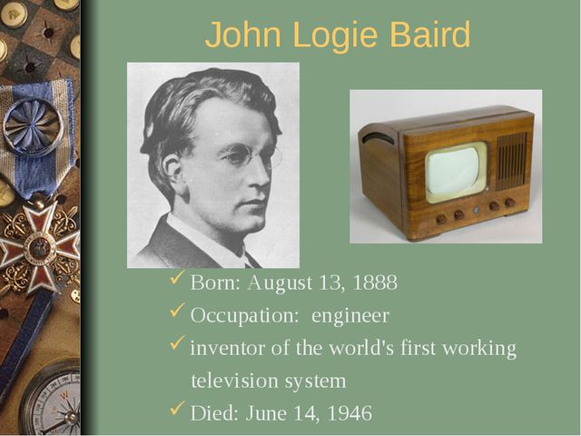 John Logie Baird Born: August 13, 1888 Occupation: engineer inventor of the w...