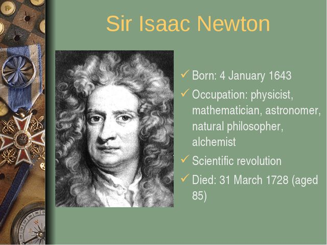 Sir Isaac Newton Born: 4 January 1643 Occupation: physicist, mathematician, a...