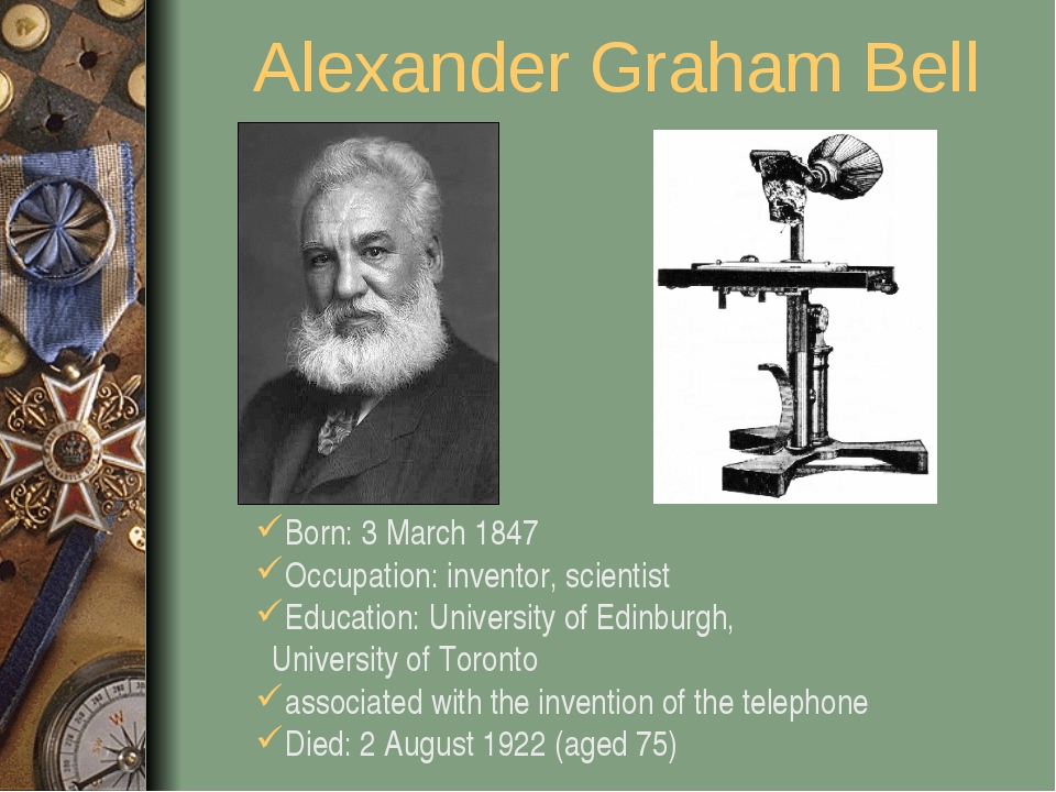 Alexander Graham Bell Born: 3 March 1847 Occupation: inventor, scientist Educ...