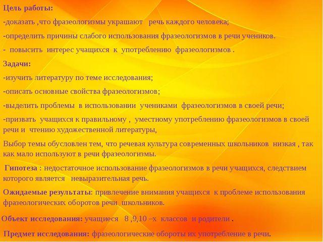 Цель работы: -доказать ,что фразеологизмы украшают речь каждого человека; -оп...