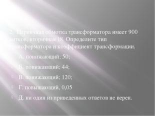 2. Первичная обмотка трансформатора имеет 900 витков, вторичная 18. Определи