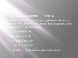 «Миссия выполнима» Тест 2. 1. Первичная обмотка трансформатора имеет 30 витк