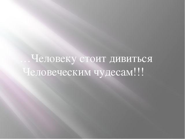 …Человеку стоит дивиться Человеческим чудесам!!!