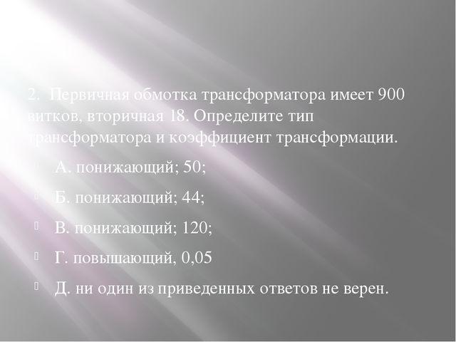 2. Первичная обмотка трансформатора имеет 900 витков, вторичная 18. Определи...