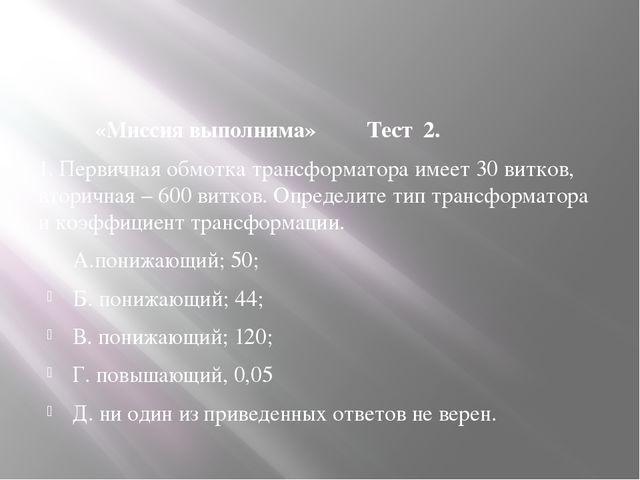 «Миссия выполнима» Тест 2. 1. Первичная обмотка трансформатора имеет 30 витк...