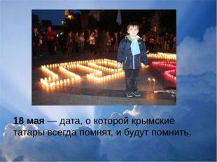 18 мая — дата, о которой крымские татары всегда помнят, и будут помнить.
