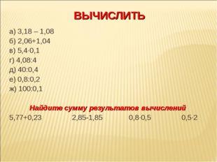 ВЫЧИСЛИТЬ а) 3,18 – 1,08 б) 2,06+1,04 в) 5,4·0,1 г) 4,08:4 д) 40:0,4 е) 0,8:0
