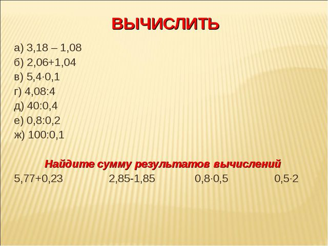ВЫЧИСЛИТЬ а) 3,18 – 1,08 б) 2,06+1,04 в) 5,4·0,1 г) 4,08:4 д) 40:0,4 е) 0,8:0...