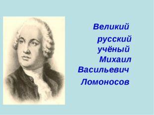 Великий русский учёный Михаил Васильевич Ломоносов