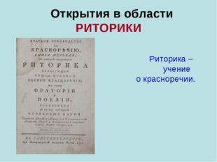Открытия в области РИТОРИКИ Риторика – учение о красноречии.