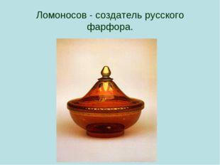 Ломоносов - создатель русского фарфора.