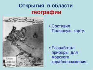 Открытия в области географии Составил Полярную карту. Разработал приборы для