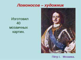 Ломоносов – художник Изготовил 40 мозаичных картин. Пётр I. Мозаика.