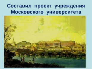 Составил проект учреждения Московского университета