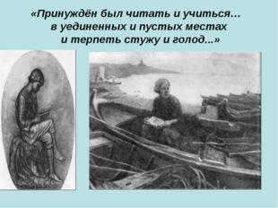 «Принуждён был читать и учиться… в уединенных и пустых местах и терпеть стужу