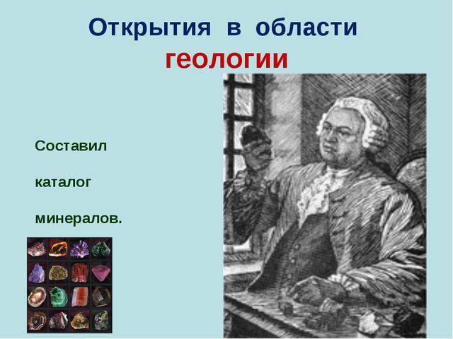 Открытия в области геологии Составил каталог минералов.