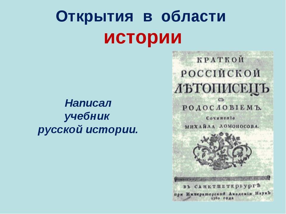 Открытия в области истории Написал учебник русской истории.