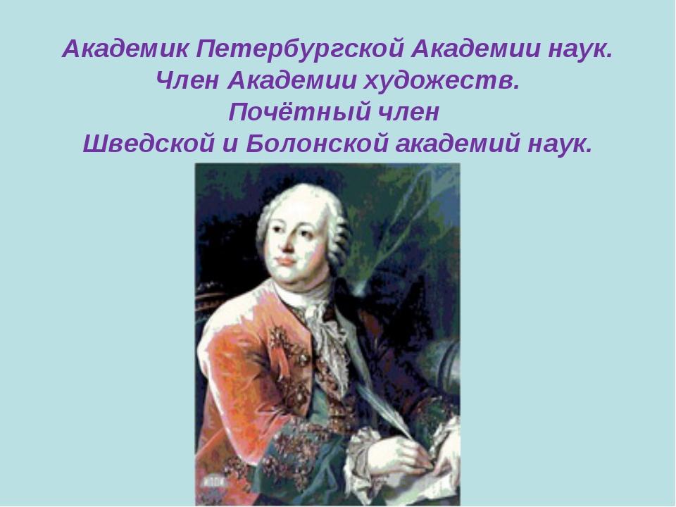 Академик Петербургской Академии наук. Член Академии художеств. Почётный член...
