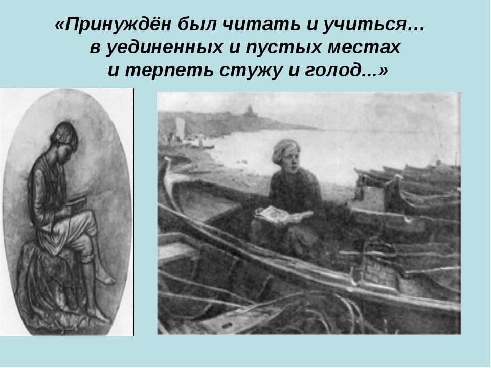 «Принуждён был читать и учиться… в уединенных и пустых местах и терпеть стужу...