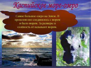 Самое большое озеро на Земле. В прошлом оно соединялось с морем и было морем.