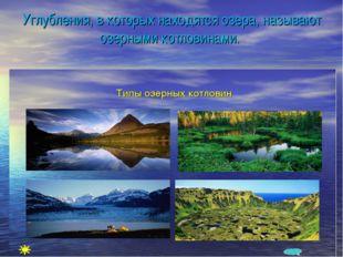 Углубления, в которых находятся озера, называют озерными котловинами.
