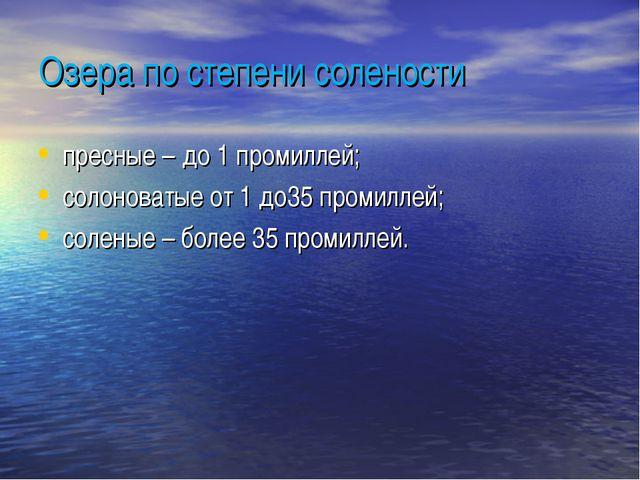 Озера по степени солености пресные – до 1 промиллей; солоноватые от 1 до35 пр...