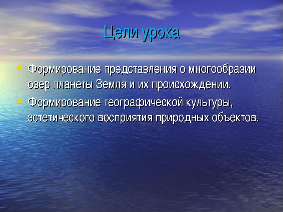 Цели урока Формирование представления о многообразии озер планеты Земля и их...
