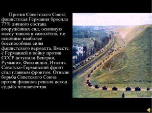 Против Советского Союза фашистская Германия бросила 77% личного состава воор