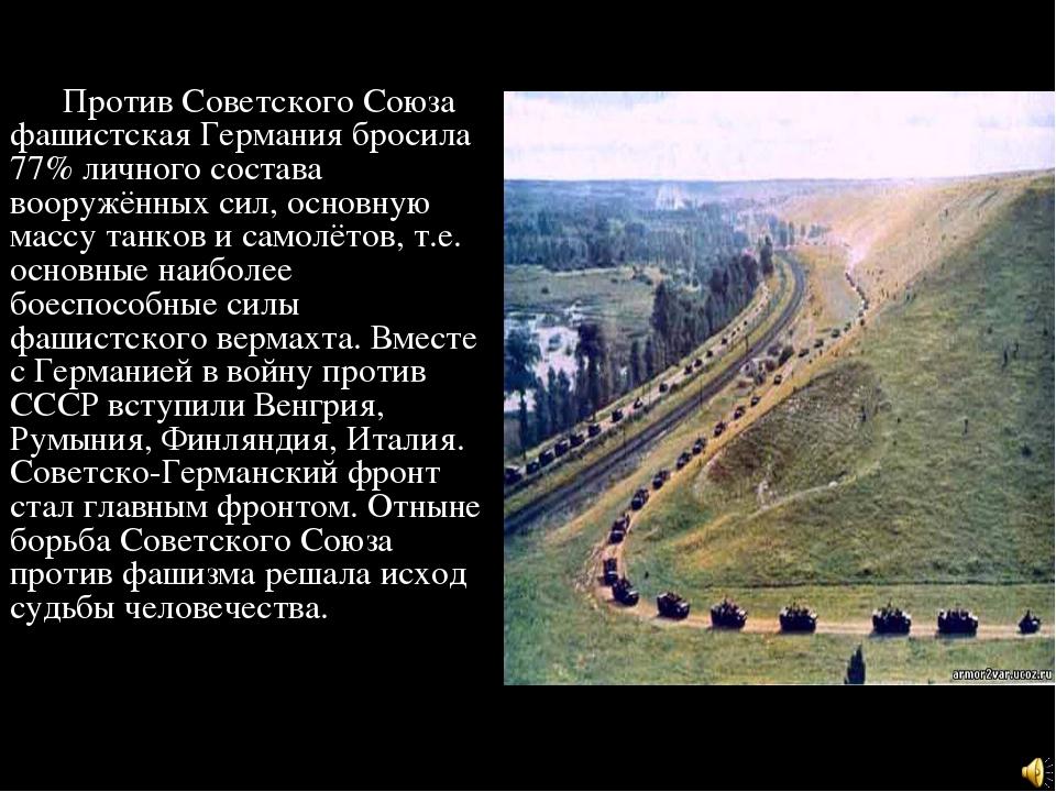 Против Советского Союза фашистская Германия бросила 77% личного состава воор...