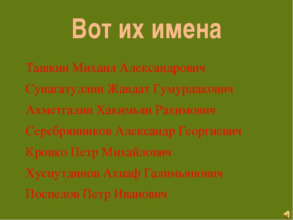 Вот их имена Ташкин Михаил Александрович Сунагатуллин Жавдат Гумурдакович Ахм...