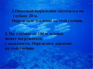 1.Опытный ныряльщик опускается на глубину 20 м. Определите давление на этой г