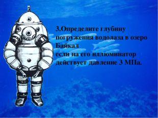 3.Определите глубину погружения водолаза в озеро Байкал если на его иллюминат