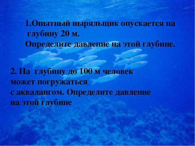 1.Опытный ныряльщик опускается на глубину 20 м. Определите давление на этой г...