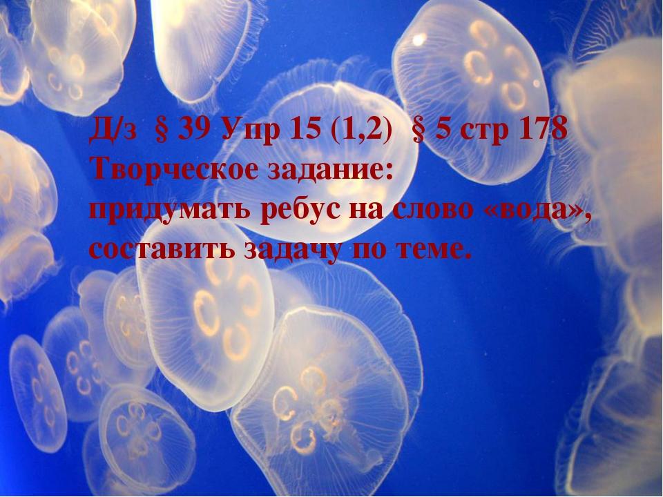Д/з § 39 Упр 15 (1,2) § 5 стр 178 Творческое задание: придумать ребус на слов...