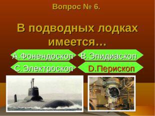 Вопрос № 6. В подводных лодках имеется… А.Фонендоскоп B.Эпидиаскоп С.Электрос