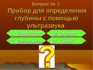 Вопрос № 7. Прибор для определения глубины с помощью ультразвука А. Перископ