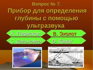 А. Перископ B. Эхолот С. Дальномер D. Канат Вопрос № 7. Прибор для определен