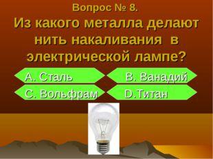 Вопрос № 8. Из какого металла делают нить накаливания в электрической лампе?